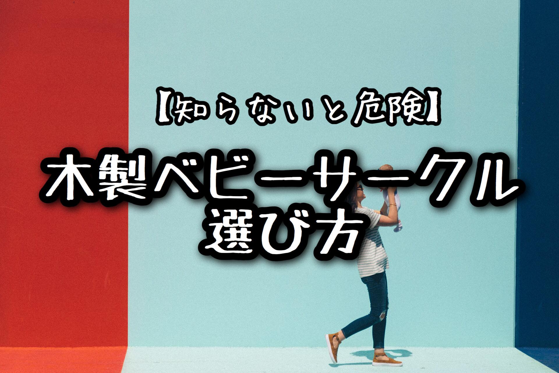 【知らないと危険】木製ベビーサークルの選び方を解説!